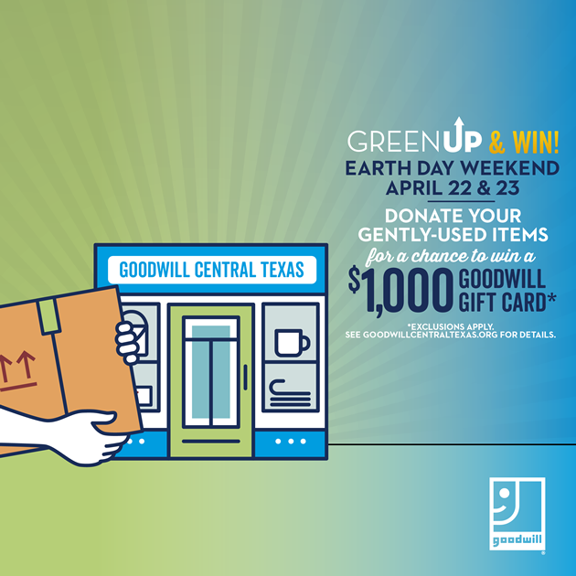 Green up & win earth day weekend, April 22 & 23.  Celebrate Earth Day weekend with Goodwill Central Texas and donate your gently-used goods for a chance to win a $1,000 Goodwill Central Texas gift card.* exclusions apply