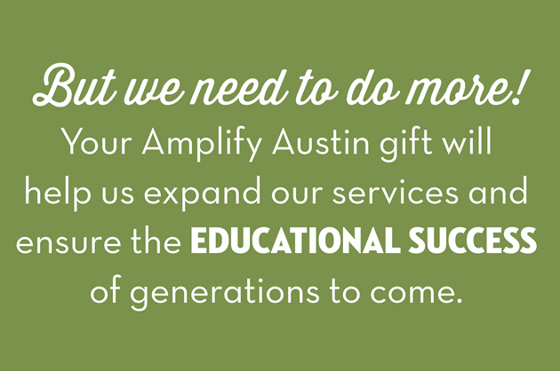 But we need to do more!  Your amplify austin gift will help us expand our services and ensure the educational success of generations to come.
